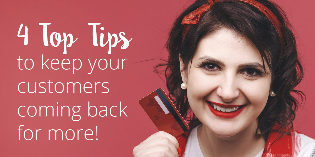 If you want happy customers, follow these 4 Top Tips to keep your customers coming back for more!